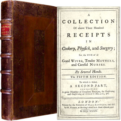 A Collection of above Three Hundred Receipts in Cookery, Physick, and Surgery; For the Use of all Good Wives, Tender Mothers, and Careful Nurses - to which is added - A Second Part, Containing a great Number of Excellent Receipts, for Preserving and Conserving of Sweet-Meats, & c.